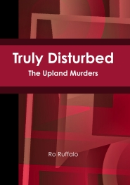 Front Cover: Truly Disturbed: The Upland Murders by Ro Ruffalo